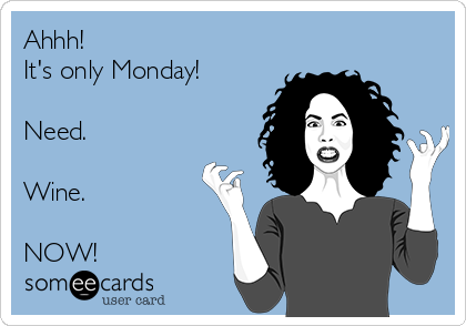 Ahhh! It's only Monday!  Need.  Wine.  NOW!
