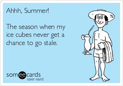 Ahhh, Summer!  The season when my ice cubes never get a chance to go stale.