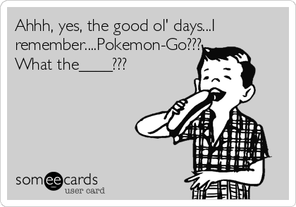 Ahhh, yes, the good ol' days...I remember....Pokemon-Go??? What the____???
