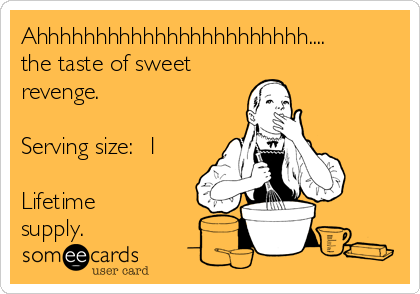 Ahhhhhhhhhhhhhhhhhhhhhhh.... the taste of sweet  revenge.  Serving size:  1  Lifetime supply.