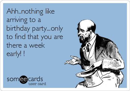 Ahh..nothing like arriving to a birthday party...only to find that you are there a week early! !