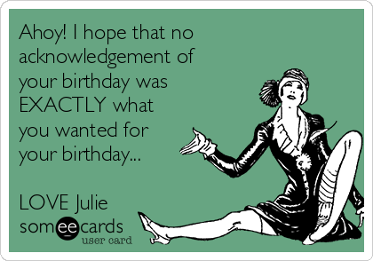 Ahoy! I hope that no acknowledgement of your birthday was EXACTLY what you wanted for your birthday...  LOVE Julie