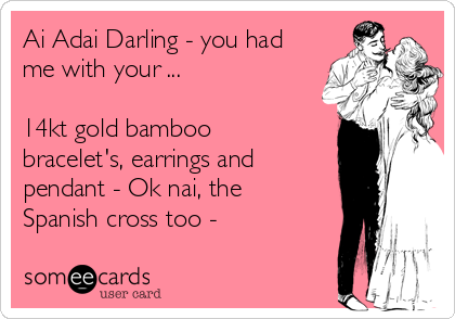 Ai Adai Darling - you had me with your ...  14kt gold bamboo bracelet's, earrings and pendant - Ok nai, the Spanish cross too -
