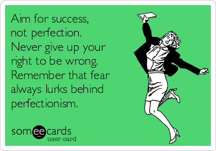 Aim for success,  not perfection. Never give up your right to be wrong. Remember that fear always lurks behind perfectionism.