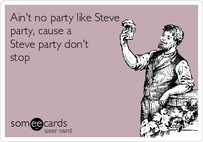 Ain't no party like Steve party, cause a Steve party don't stop