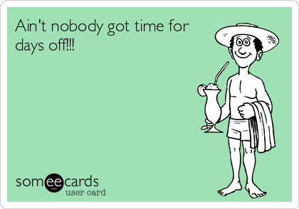 Ain't nobody got time for days off!!!