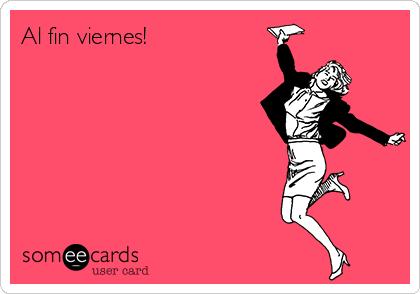 Al fin viernes!