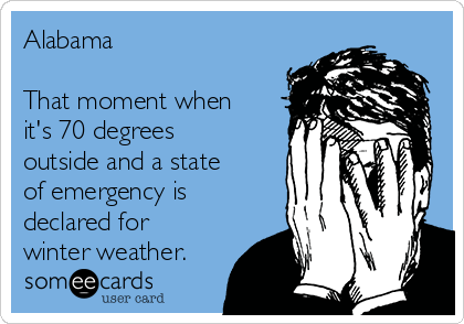 Alabama  That moment when it's 70 degrees outside and a state of emergency is declared for winter weather.