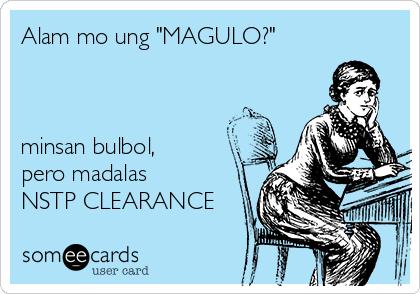 "Alam mo ung ""MAGULO?""    minsan bulbol, pero madalas NSTP CLEARANCE"