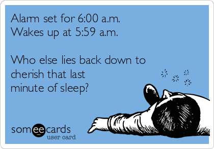 Alarm set for 6:00 a.m. Wakes up at 5:59 a.m.  Who else lies back down to cherish that last minute of sleep?