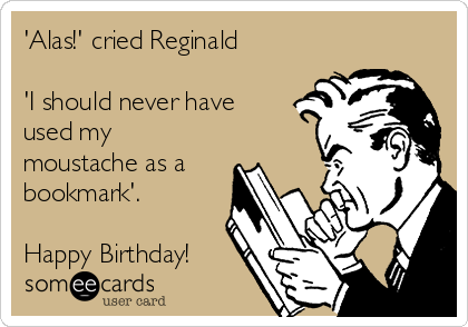 'Alas!' cried Reginald  'I should never have  used my moustache as a bookmark'.  Happy Birthday!