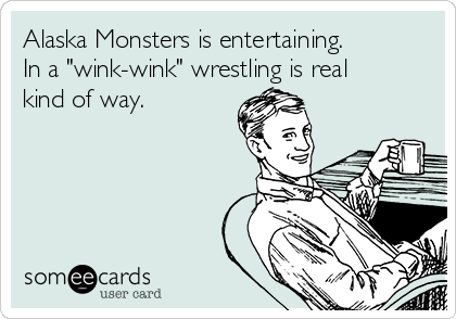 "Alaska Monsters is entertaining.  In a ""wink-wink"" wrestling is real kind of way."