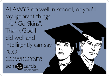 """ALAWYS do well in school, or you'll say ignorant things like """"Go Skins"""". Thank God I did well and intelligently can say """"GO COWBOYS!""""?"""