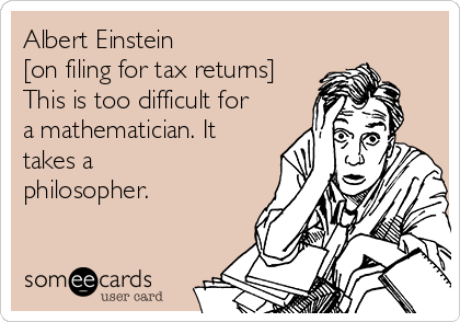 Albert Einstein [on filing for tax returns] This is too difficult for a mathematician. It takes a philosopher.