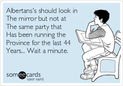 Albertans's should look in The mirror but not at The same party that Has been running the Province for the last 44 Years... Wait a minute.
