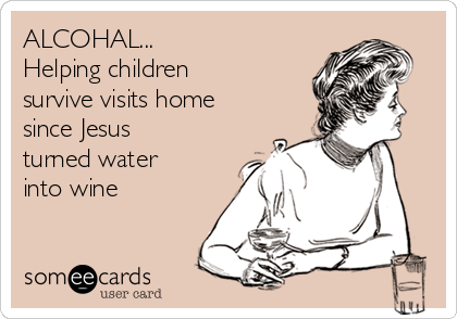 ALCOHAL... Helping children survive visits home since Jesus turned water into wine