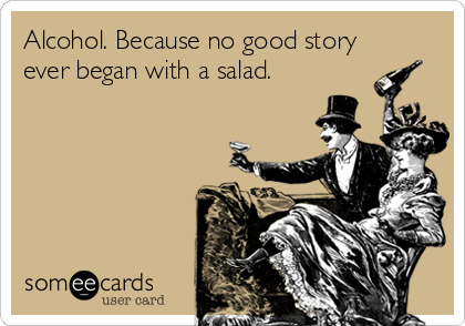 Alcohol. Because no good story ever began with a salad.