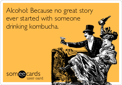 Alcohol: Because no great story ever started with someone drinking kombucha.