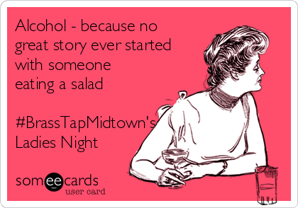 Alcohol - because no great story ever started with someone eating a salad  #BrassTapMidtown's Ladies Night