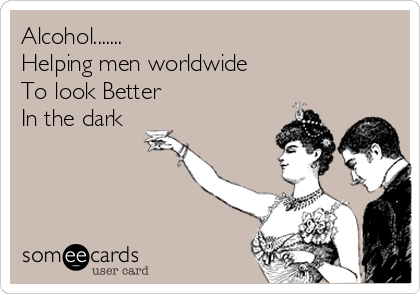 Alcohol....... Helping men worldwide To look Better In the dark