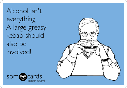 Alcohol isn't everything. A large greasy kebab should also be involved!