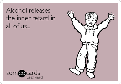 Alcohol releases the inner retard in all of us...