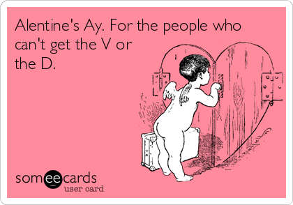 Alentine's Ay. For the people who can't get the V or the D.