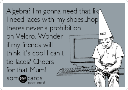 Algebra? I\'m gonna need that like I need laces with my shoes...hope ...