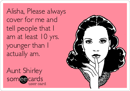 Alisha, Please always cover for me and tell people that I am at least 10 yrs. younger than I actually am.  Aunt Shirley