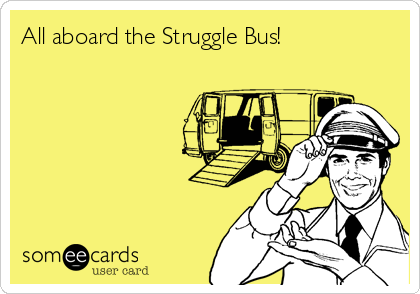 All aboard the Struggle Bus!