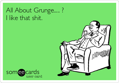 All About Grunge..... ? I like that shit.