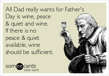 All Dad really wants for Father's Day is wine, peace & quiet and wine. If there is no peace & quiet available, wine should be sufficient.