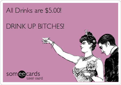 All Drinks are $5.00!  DRINK UP BITCHES!