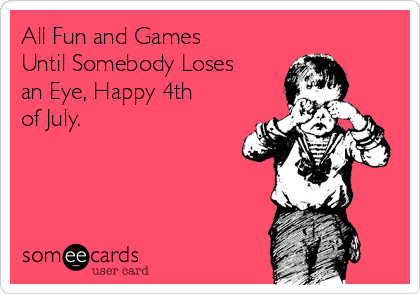 All Fun and Games Until Somebody Loses an Eye, Happy 4th of July.