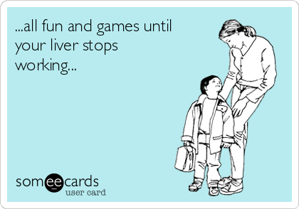 ...all fun and games until your liver stops working...