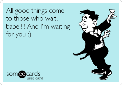 All good things come to those who wait, babe !!! And I'm waiting for you :)