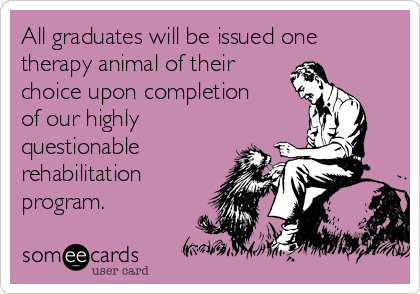 All graduates will be issued one therapy animal of their choice upon completion of our highly questionable rehabilitation program.