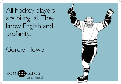 All hockey players are bilingual. They know English and profanity.  Gordie Howe