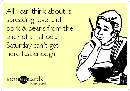 All I can think about is spreading love and pork & beans from the back of a Tahoe... Saturday can't get here fast enough!