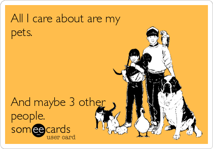 All I care about are my pets.     And maybe 3 other people.