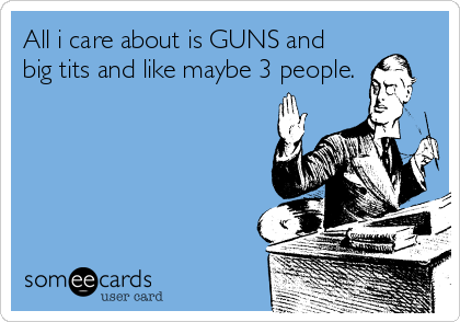 All i care about is GUNS and big tits and like maybe 3 people.