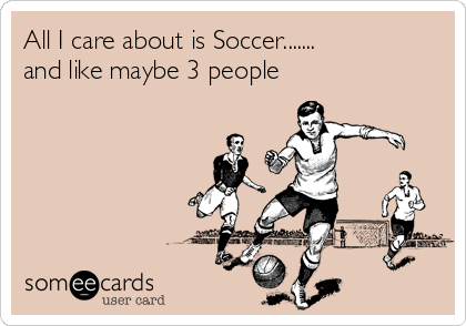 All I care about is Soccer....... and like maybe 3 people
