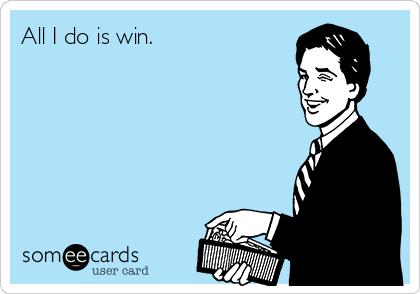 All I do is win. | News Ecard