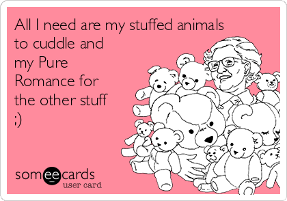 All I need are my stuffed animals to cuddle and my Pure Romance for the other stuff ;)