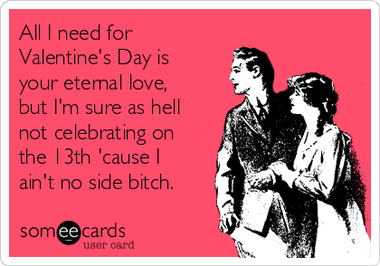 All I need for Valentine's Day is your eternal love, but I'm sure as hell not celebrating on the 13th 'cause I ain't no side bitch.