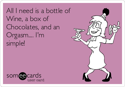 All I need is a bottle of Wine, a box of Chocolates, and an Orgasm.... I'm simple!