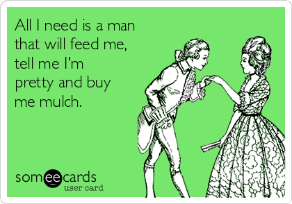 All I need is a man that will feed me, tell me I'm pretty and buy me mulch.