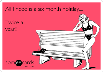 All I need is a six month holiday....  Twice a year!!