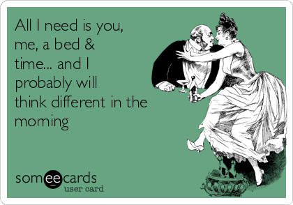 All I need is you, me, a bed & time... and I probably will think different in the morning