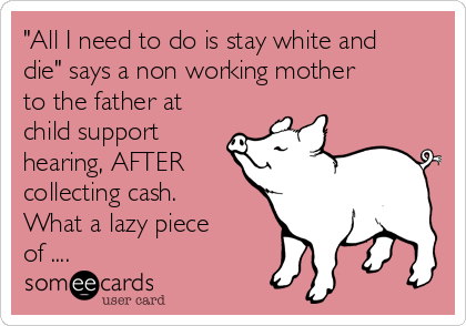 """""""All I need to do is stay white and die"""" says a non working mother to the father at child support hearing, AFTER collecting cash. What a lazy piece of ...."""